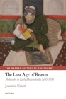 The Lost Age of Reason: Philosophy in Early Modern India 1450-1700 (Oxford History of Philosophy) Cover Image