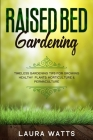 Raised Bed Gardening: Timeless Gardening Tips For Growing Healthy Plants: Horticulture & Permaculture Cover Image