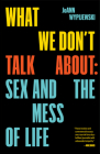 What We Don't Talk About: Sex and the Mess of Life Cover Image