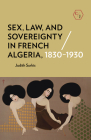 Sex, Law, and Sovereignty in French Algeria, 1830-1930 Cover Image
