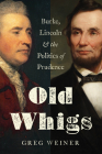 Old Whigs: Burke, Lincoln, and the Politics of Prudence Cover Image