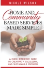 Home and Community Based Services Made Simple: A Quick Reference Guide to Creating a Successful and Sustainable Program Cover Image