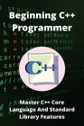 Beginning C++ Programmer: Master C++ Core Language And Standard Library Features: C Programming Absolute Beginner'S Guide Cover Image