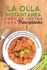 La olla instantánea Libro de cocina para principiantes: Recetas de olla instantánea para principiantes, muy fáciles de preparar cada día en casa para Cover Image