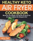 Healthy Keto Air Fryer Cookbook: Maximize Your Weight Loss Results by Using Your Air Fryer to Follow the Ketogenic Diet Cover Image