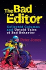 The Bad Editor: Collected Columns and Untold Tales of Bad Behavior Cover Image