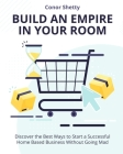 Build an Empire in your Room: Discover the Best Ways to Start a Successful Home Based Business Without Going Mad Cover Image