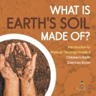 What Is Earth's Soil Made Of? - Introduction to Physical Geology Grade 4 - Children's Earth Sciences Books Cover Image