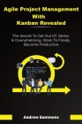 Agile Project Management With Kanban Revealed: The Secret To Get Out Of Stress And Overwhelming Work To Finally Become Productive Cover Image