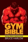 Gym Bible: The #1 Weight Training & Bodybuilding Guide for Men - Build Real Strength & Transform Your Body Cover Image