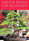 Indoor Bonsai for Beginners: Selection - Care - Training Cover Image