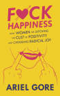 Fuck Happiness: How Women Are Ditching the Cult of Positivity and Choosing Radical Joy (Good Life) Cover Image