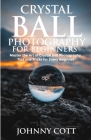 Crystal Ball Photography for Beginners: Master the Art of Crystal Ball Photography, Tips and Tricks For Every Beginner Cover Image