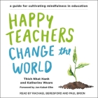 Happy Teachers Change the World Lib/E: A Guide for Cultivating Mindfulness in Education Cover Image