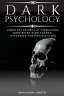 Dark Psychology: Learn The Secrets of Persuasion, Undetected Mind Control, Hypnotism and Manipulation Cover Image