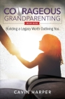Courageous Grandparenting: Building a Legacy Worth Outliving You Cover Image