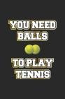 You Need Balls To Play Tennis: Monatsplaner, Termin-Kalender - Geschenk-Idee für Tennis-Spieler - A5 - 120 Seiten Cover Image