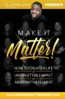 Make It Matter!: How To Create A Life of Unforgettable Impact & Abundant Fulfillment Cover Image