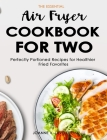 The Essential Air Fryer Cookbook for Two: Perfectly Portioned Recipes for Healthier Fried Favorites Cover Image