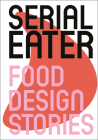 Serial Eater: Food Design Stories Cover Image
