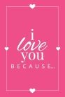I Love You Because: A Pink Fill in the Blank Book for Girlfriend, Boyfriend, Husband, or Wife - Anniversary, Engagement, Wedding, Valentin (Gift Books #1) Cover Image