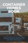 Container Homes Book: How To Build A Shipping Container Home A Step By Step Process: Shipping Container Homes For Beginners Book Cover Image
