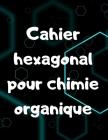 Cahier hexagonal pour chimie organique: 100 pages de grand format - pour lycéen, étudiant, ou professeur Cover Image