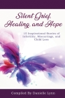 Silent Grief, Healing and Hope: 15 Inspirational Stories of Infertility, Miscarriage, and Child Loss Cover Image