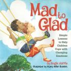 Mad to Glad: Simple Lessons to Help Children Cope with Changing Emotions Cover Image