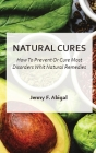 Natural Cures: How To Prevent Or Cure Most Disorder With Natural Remedies Cover Image