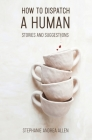 How to Dispatch a Human: Stories and Suggestions Cover Image