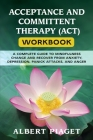 Acceptance and Committent Therapy (Act) Workbook: A Complete Guide to Mindfulness Change and Recover from Anxiety, Depression, Panick Attacks, and Ang Cover Image
