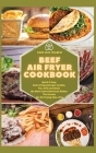 Beef Air Fryer Cookbook: Quick & Easy, Extra Crispy Recipes to Bake, Fry, Grill and Roast the Most Loved American Dishes. The Secrets for Air F Cover Image
