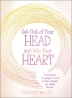 Get Out of Your Head and Into Your Heart: A Journal for Escaping the Spiral of Toxic Thoughts and Getting Unstuck Cover Image