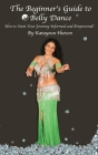 The Beginner's Guide to Belly Dance: How to Start Your Journey Informed and Empowered Cover Image