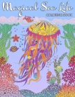 Magical Sea Life COLORING BOOK: An Adult Coloring Book Featuring Fantasy Ocean Life with Beautiful Sea Creatures and Magical Underwater Scenes Cover Image
