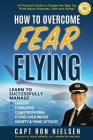 How to Overcome Fear of Flying - A Practical Guide to Change the Way You Think about Airplanes, Fear and Flying: Learn to Manage Takeoff, Turbulence, Cover Image