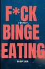 F*ck Binge Eating: Understand Binge Eating and How to Overcome It with the Recommended Treatment and Therapeutic Approach. Cover Image