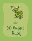 Hello! 300 Oregano Recipes: Best Oregano Cookbook Ever For Beginners [Book 1] Cover Image