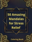 50 Amazing Mandalas for Stress Relief Coloring Book: Coloring Book for StressDesigns for Relaxation And Meditation Cover Image