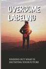 Overcome Labeling: Finding Out What Is Dictating Your Future: Remove The Labels Cover Image