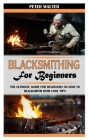 Blacksmithing for Beginners: The Ultimate Guide for Beginners on How To Blacksmith with Cool Tips Cover Image