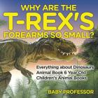 Why Are The T-Rex's Forearms So Small? Everything about Dinosaurs - Animal Book 6 Year Old - Children's Animal Books Cover Image