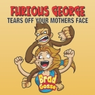 Furious George: Tears Off Your Mothers Face Cover Image