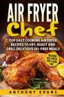 Air Fryer Chef: Top Easy Cooking Air Fryer Recipes to Fry, Roast and Grill Delic Cover Image