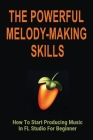 The Powerful Melody-Making Skills: How To Start Producing Music In FL Studio For Beginner: How To Make A Melody From A Chord Progression Cover Image