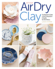 Artisan Air-Dry Clay: The Beginner's Guide to Easy, Inexpensive & Stylish No-Kiln Pottery Cover Image