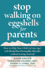 Stop Walking on Eggshells for Parents: How to Help Your Child (of Any Age) with Borderline Personality Disorder Without Losing Yourself Cover Image
