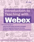 Introduction to Teaching with Webex: A Practical Guide for Implementing Digital Education Strategies, Creating Engaging Classroom Activities, and Building an Effective Online Learning Environment  (Books for Teachers) Cover Image