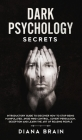 Dark Psychology Secrets: Introductory Guide to Discover How to Stop Being Manipulated, Avoid Mind Control, Covert Persuasion, Deception and Lea Cover Image